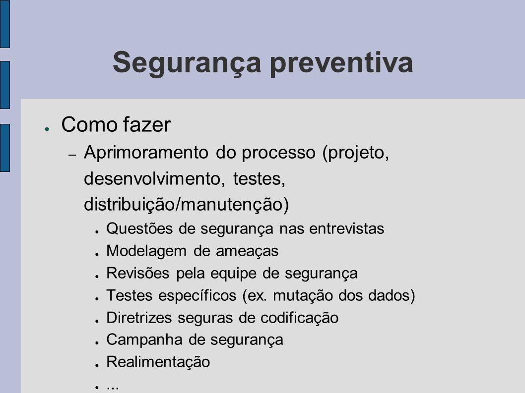 Segurança preventiva Como fazer – Aprimoramento do processo (projeto, desenvolvimento, testes, distribuição/manutenção) Questões de segurança nas entr