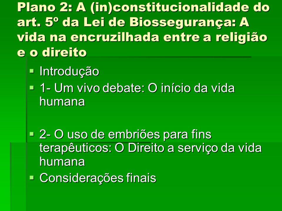 Plano 2: A (in)constitucionalidade do art. 5º da Lei de Biossegurança: A vida na encruzilhada entre a religião e o direito Introdução Introdução 1- Um