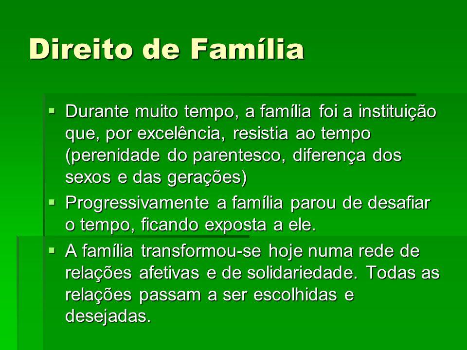 Direito de Família Durante muito tempo, a família foi a instituição que, por excelência, resistia ao tempo (perenidade do parentesco, diferença dos se