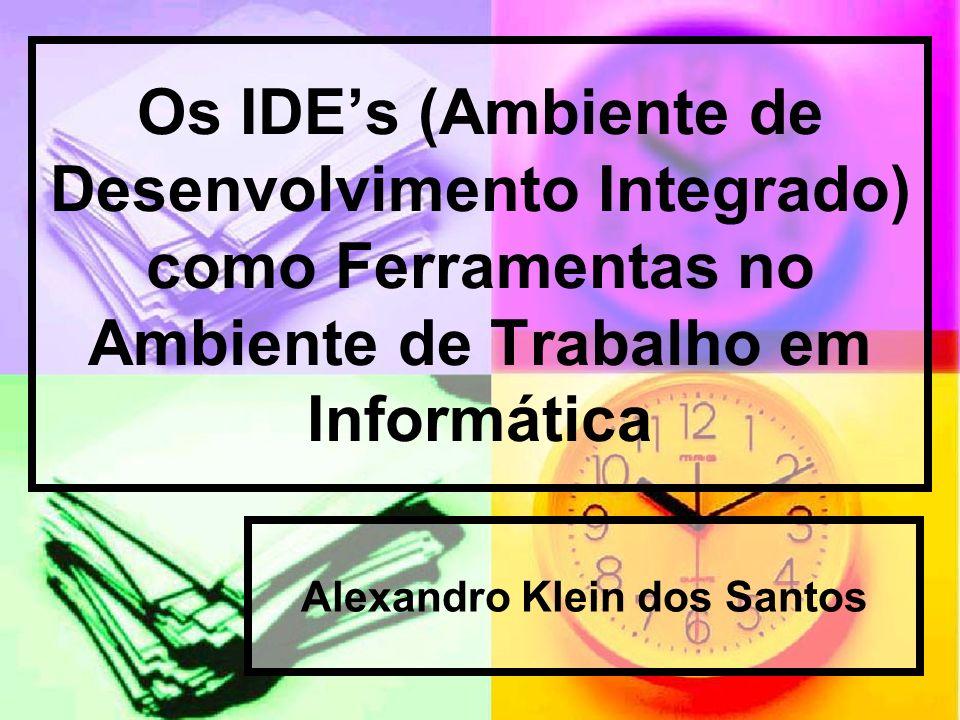 Os IDEs (Ambiente de Desenvolvimento Integrado) como Ferramentas no Ambiente de Trabalho em Informática Alexandro Klein dos Santos