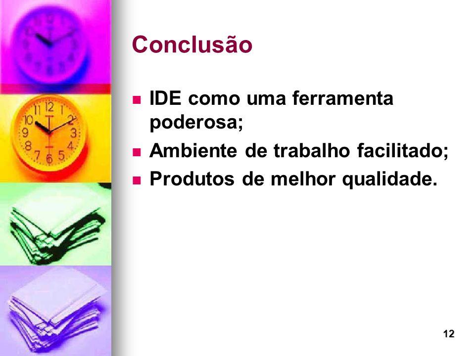 12 Conclusão IDE como uma ferramenta poderosa; Ambiente de trabalho facilitado; Produtos de melhor qualidade.