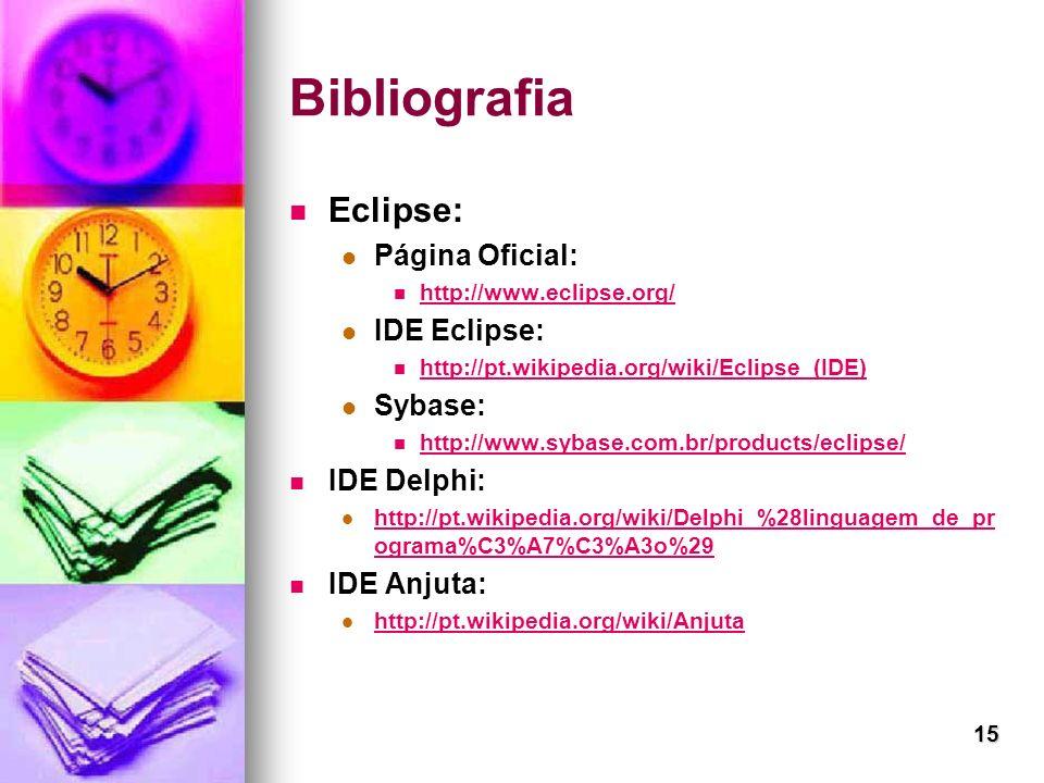15 Bibliografia Eclipse: Página Oficial: http://www.eclipse.org/ IDE Eclipse: http://pt.wikipedia.org/wiki/Eclipse_(IDE) Sybase: http://www.sybase.com