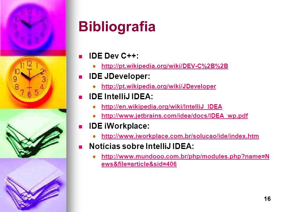 16 Bibliografia IDE Dev C++: http://pt.wikipedia.org/wiki/DEV-C%2B%2B IDE JDeveloper: http://pt.wikipedia.org/wiki/JDeveloper IDE IntelliJ IDEA: http: