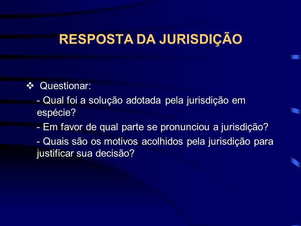 RESPOSTA DA JURISDIÇÃO Questionar: - Qual foi a solução adotada pela jurisdição em espécie.