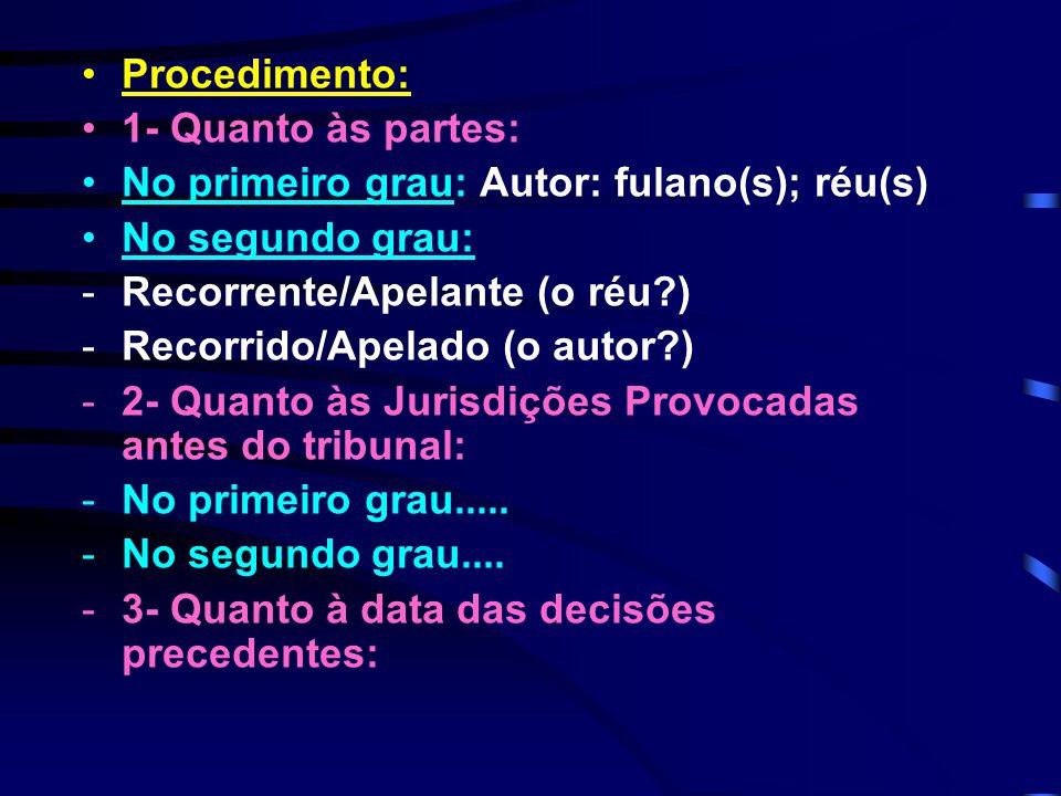 Procedimento: 1- Quanto às partes: No primeiro grau: Autor: fulano(s); réu(s) No segundo grau: -Recorrente/Apelante (o réu ) -Recorrido/Apelado (o autor ) -2- Quanto às Jurisdições Provocadas antes do tribunal: -No primeiro grau.....