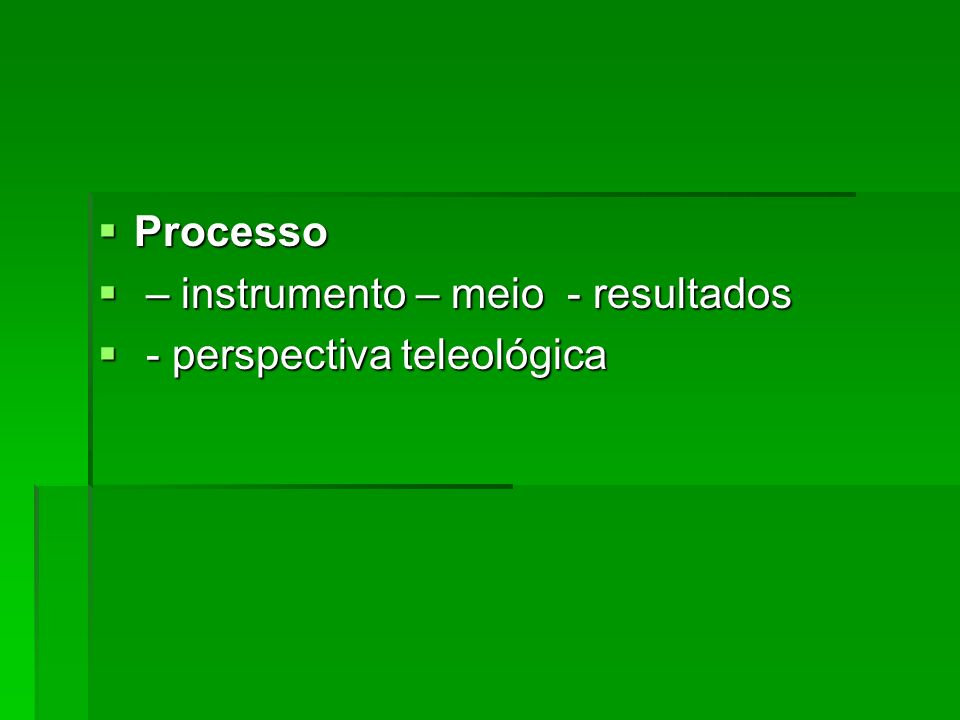 Processo Processo – instrumento – meio - resultados – instrumento – meio - resultados - perspectiva teleológica - perspectiva teleológica