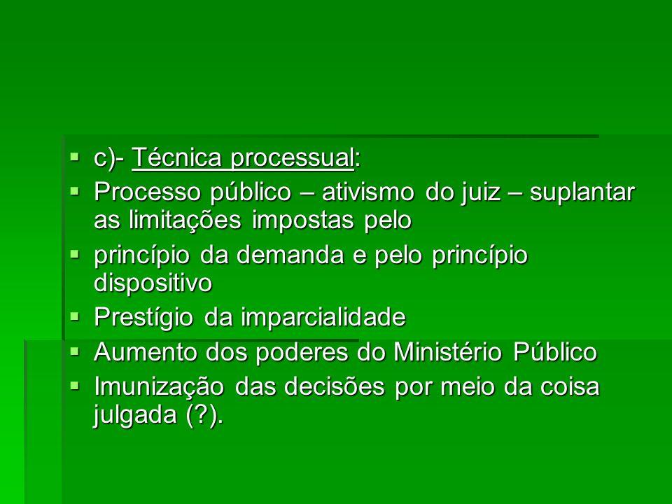 c)- Técnica processual: c)- Técnica processual: Processo público – ativismo do juiz – suplantar as limitações impostas pelo Processo público – ativism