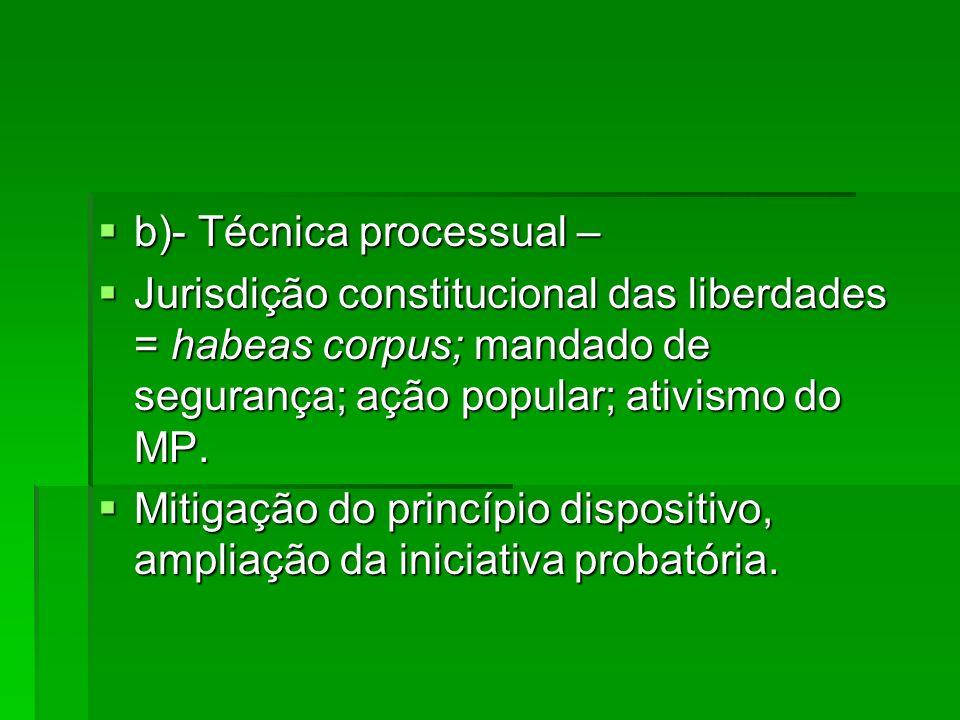 b)- Técnica processual – b)- Técnica processual – Jurisdição constitucional das liberdades = habeas corpus; mandado de segurança; ação popular; ativis