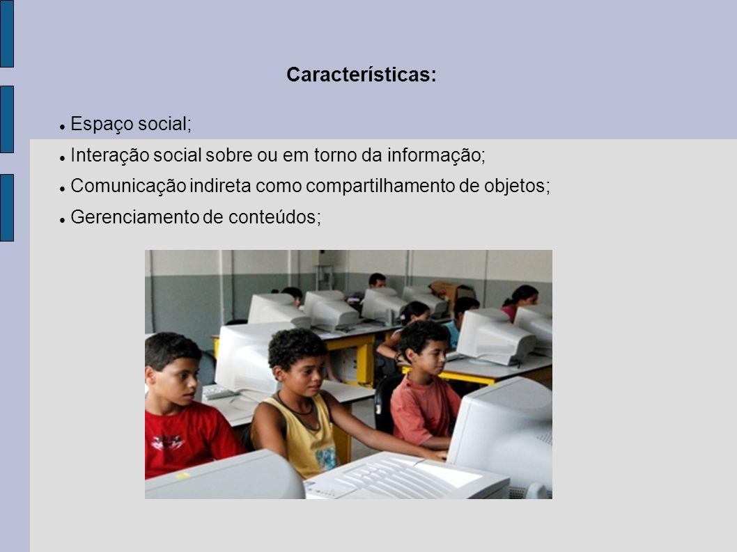 Características: Espaço social; Interação social sobre ou em torno da informação; Comunicação indireta como compartilhamento de objetos; Gerenciamento