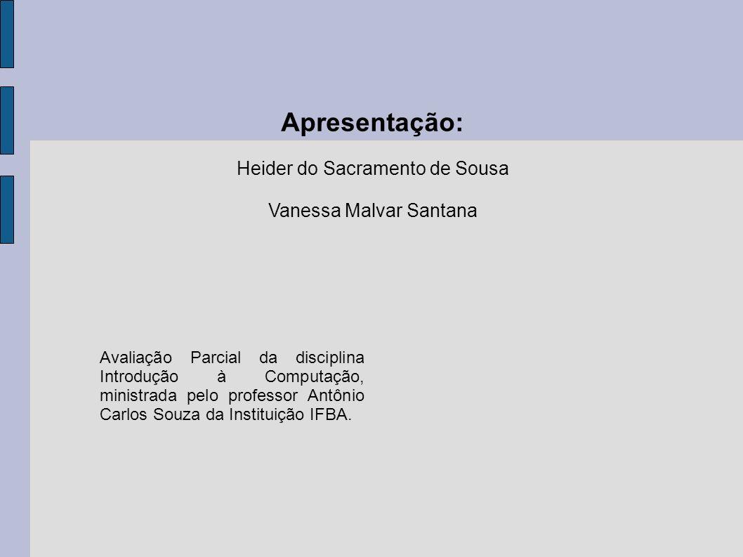 Apresentação: Heider do Sacramento de Sousa Vanessa Malvar Santana Avaliação Parcial da disciplina Introdução à Computação, ministrada pelo professor