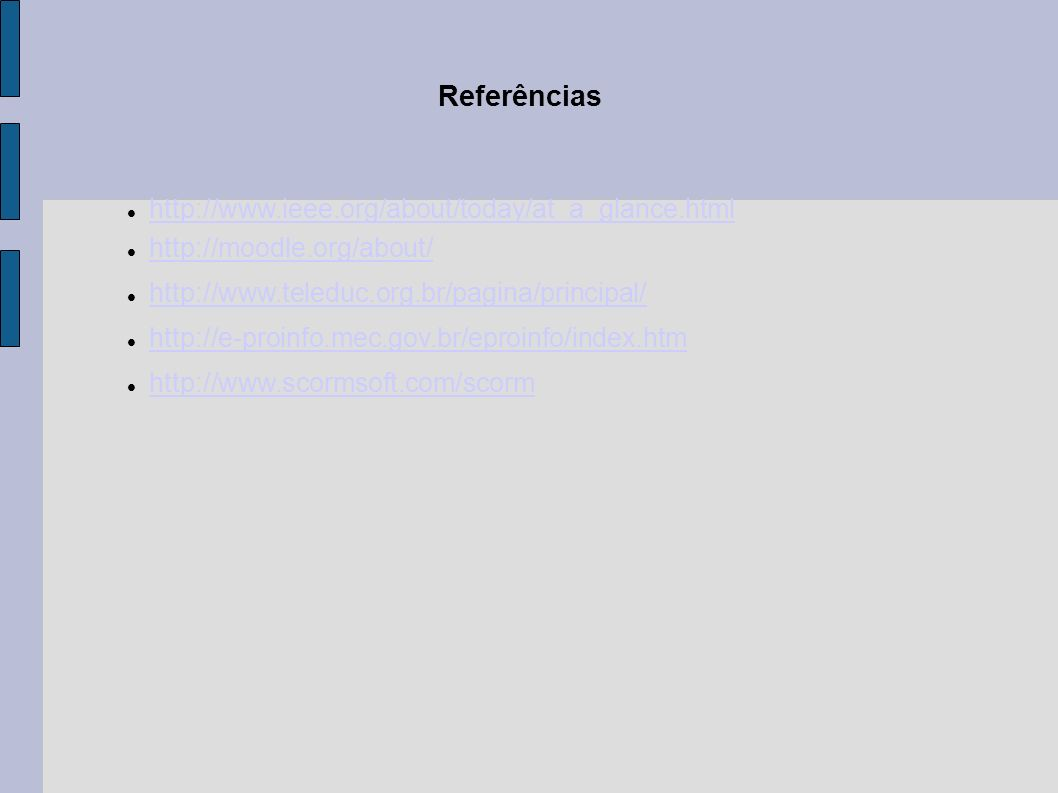 Referências http://www.ieee.org/about/today/at_a_glance.html http://moodle.org/about/ http://www.teleduc.org.br/pagina/principal/ http://e-proinfo.mec