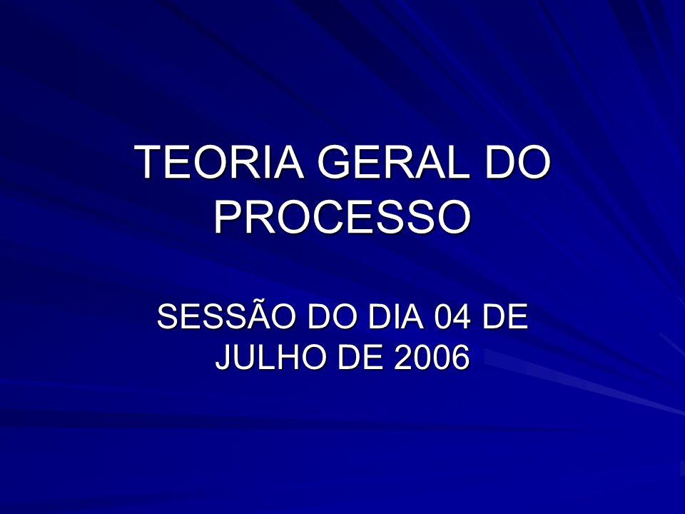 TEORIA GERAL DO PROCESSO SESSÃO DO DIA 04 DE JULHO DE 2006