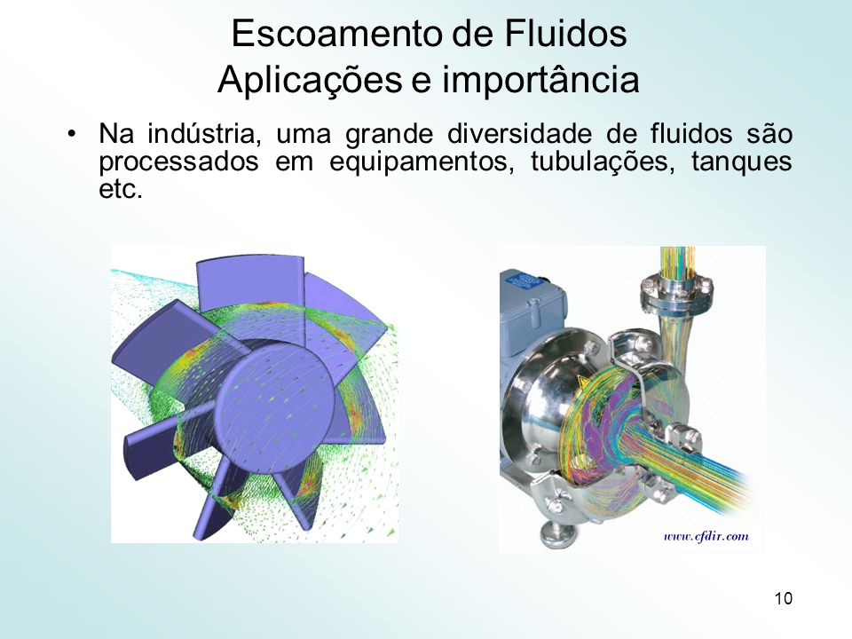 10 Escoamento de Fluidos Aplicações e importância Na indústria, uma grande diversidade de fluidos são processados em equipamentos, tubulações, tanques etc.