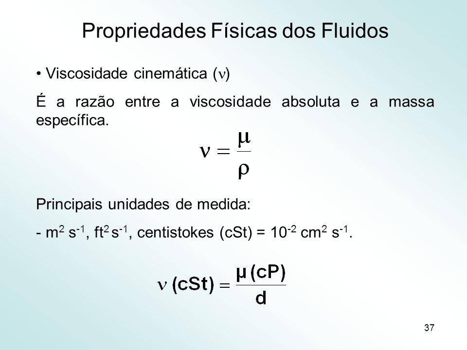 37 Propriedades Físicas dos Fluidos Viscosidade cinemática ( ) É a razão entre a viscosidade absoluta e a massa específica.