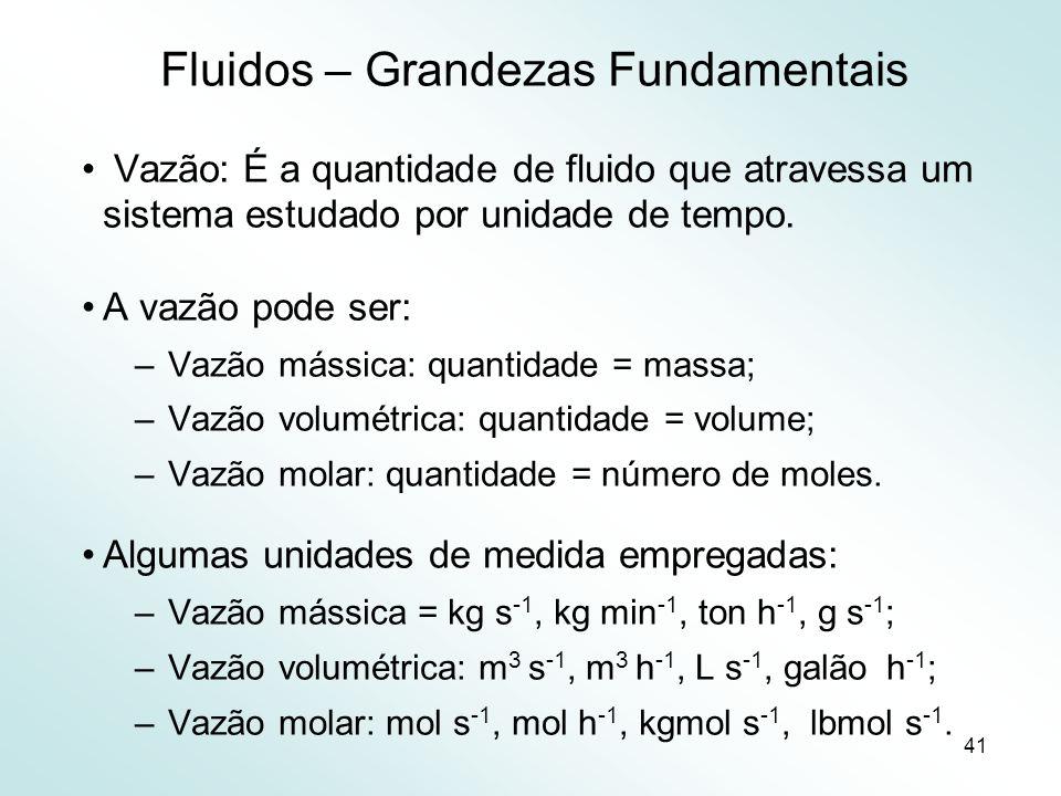 41 Fluidos – Grandezas Fundamentais Vazão: É a quantidade de fluido que atravessa um sistema estudado por unidade de tempo.
