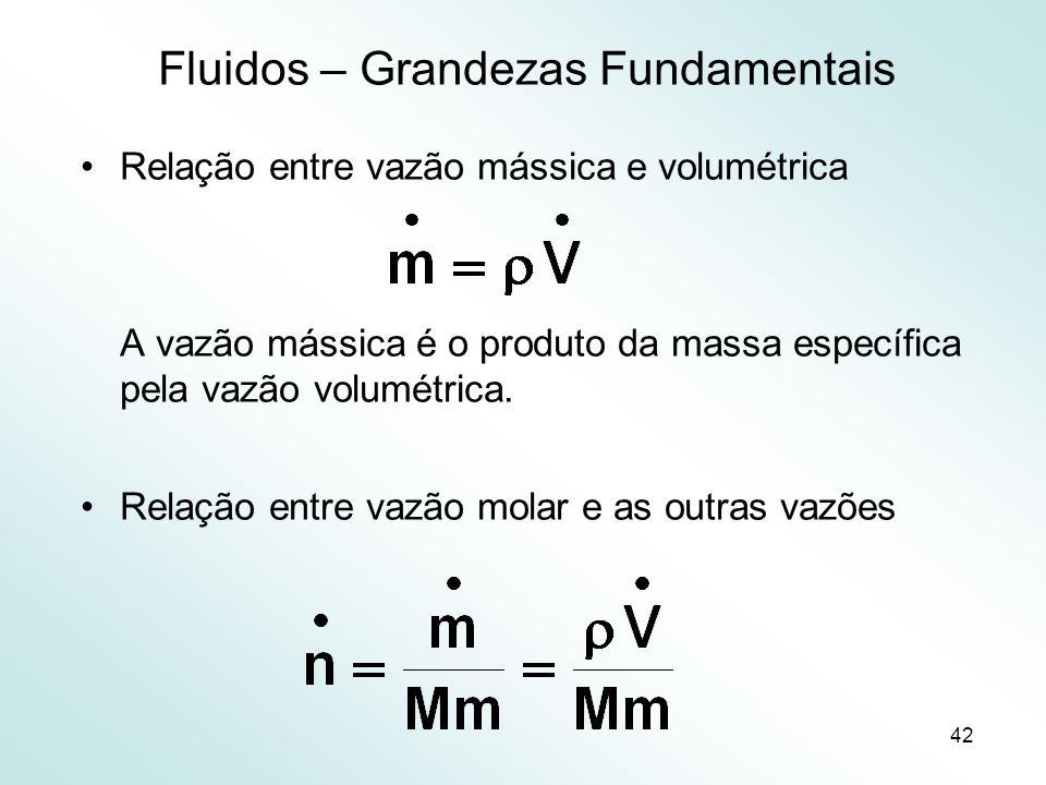 42 Fluidos – Grandezas Fundamentais Relação entre vazão mássica e volumétrica A vazão mássica é o produto da massa específica pela vazão volumétrica.