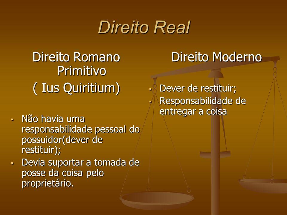 Direito Real Direito Romano Primitivo ( Ius Quiritium) Não havia uma responsabilidade pessoal do possuidor(dever de restituir); Não havia uma responsa