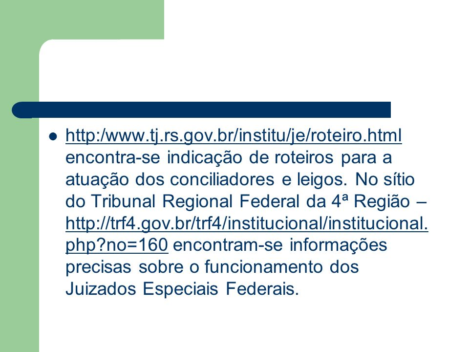 http:/www.tj.rs.gov.br/institu/je/roteiro.html encontra-se indicação de roteiros para a atuação dos conciliadores e leigos. No sítio do Tribunal Regio