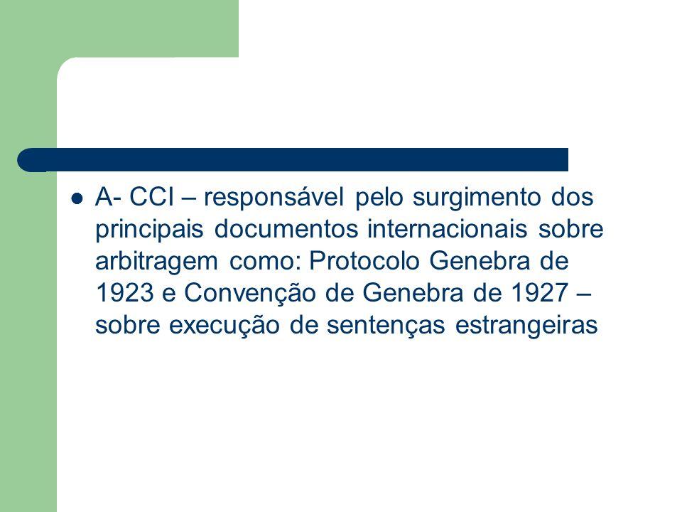 A- CCI – responsável pelo surgimento dos principais documentos internacionais sobre arbitragem como: Protocolo Genebra de 1923 e Convenção de Genebra