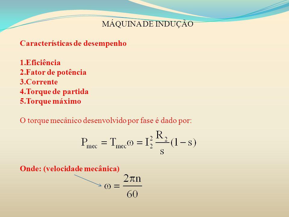 MÁQUINA DE INDUÇÃO Características de desempenho 1.Eficiência 2.Fator de potência 3.Corrente 4.Torque de partida 5.Torque máximo O torque mecânico des