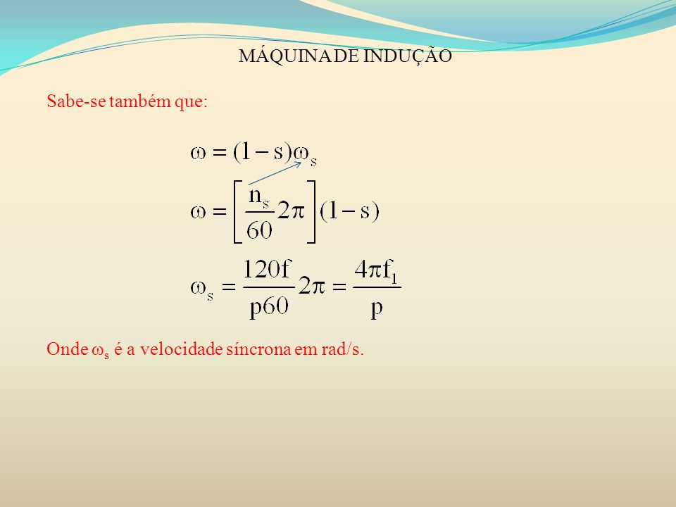 MÁQUINA DE INDUÇÃO Sabe-se também que: Onde ω s é a velocidade síncrona em rad/s.