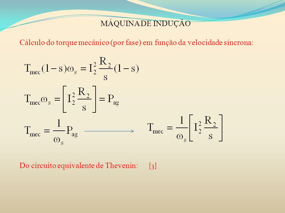 MÁQUINA DE INDUÇÃO Cálculo do torque mecânico (por fase) em função da velocidade síncrona: Do circuito equivalente de Thevenin: [3]