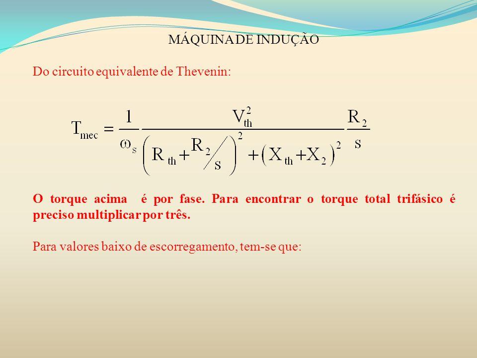 MÁQUINA DE INDUÇÃO Do circuito equivalente de Thevenin: O torque acima é por fase. Para encontrar o torque total trifásico é preciso multiplicar por t