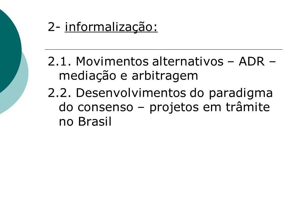 2- informalização: 2.1. Movimentos alternativos – ADR – mediação e arbitragem 2.2. Desenvolvimentos do paradigma do consenso – projetos em trâmite no