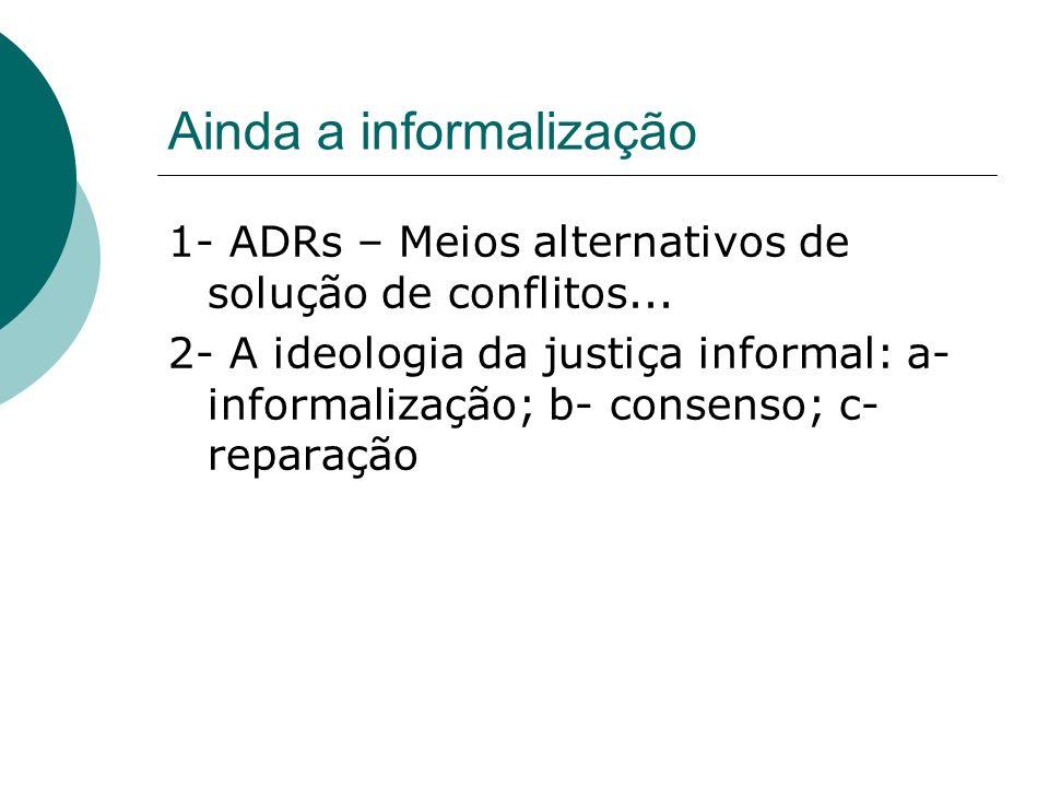 Ainda a informalização 1- ADRs – Meios alternativos de solução de conflitos... 2- A ideologia da justiça informal: a- informalização; b- consenso; c-
