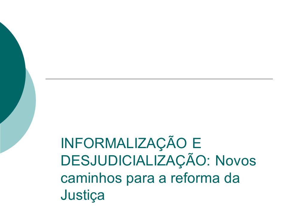 INFORMALIZAÇÃO E DESJUDICIALIZAÇÃO: Novos caminhos para a reforma da Justiça