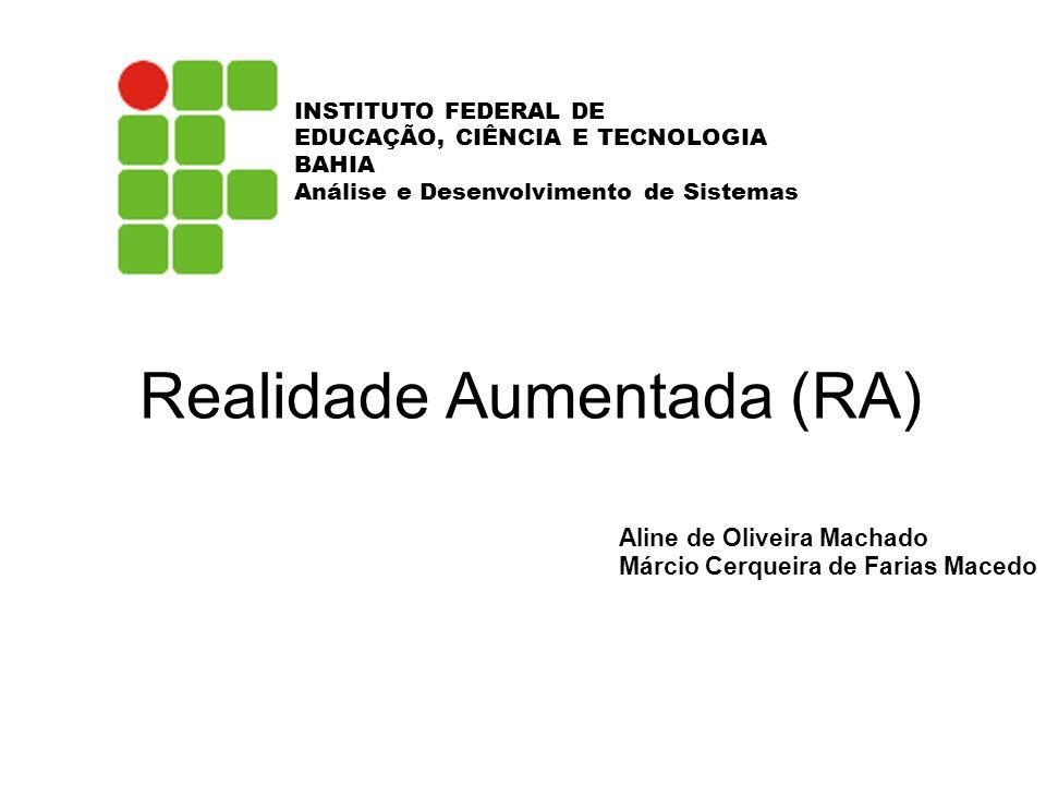 Realidade Aumentada (RA) Aline de Oliveira Machado Márcio Cerqueira de Farias Macedo INSTITUTO FEDERAL DE EDUCAÇÃO, CIÊNCIA E TECNOLOGIA BAHIA Análise e Desenvolvimento de Sistemas