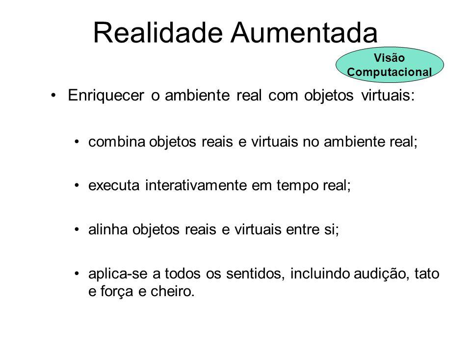 Realidade Aumentada Enriquecer o ambiente real com objetos virtuais: combina objetos reais e virtuais no ambiente real; executa interativamente em tem