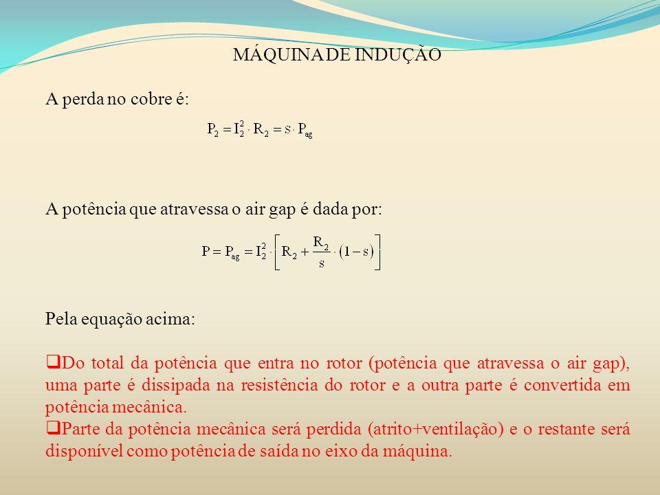 MÁQUINA DE INDUÇÃO A perda no cobre é: A potência que atravessa o air gap é dada por: Pela equação acima: Do total da potência que entra no rotor (pot