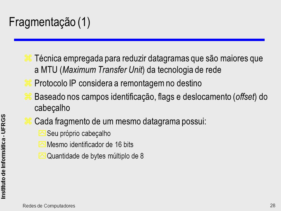Instituto de Informática - UFRGS Redes de Computadores 28 Fragmentação (1) zTécnica empregada para reduzir datagramas que são maiores que a MTU ( Maxi