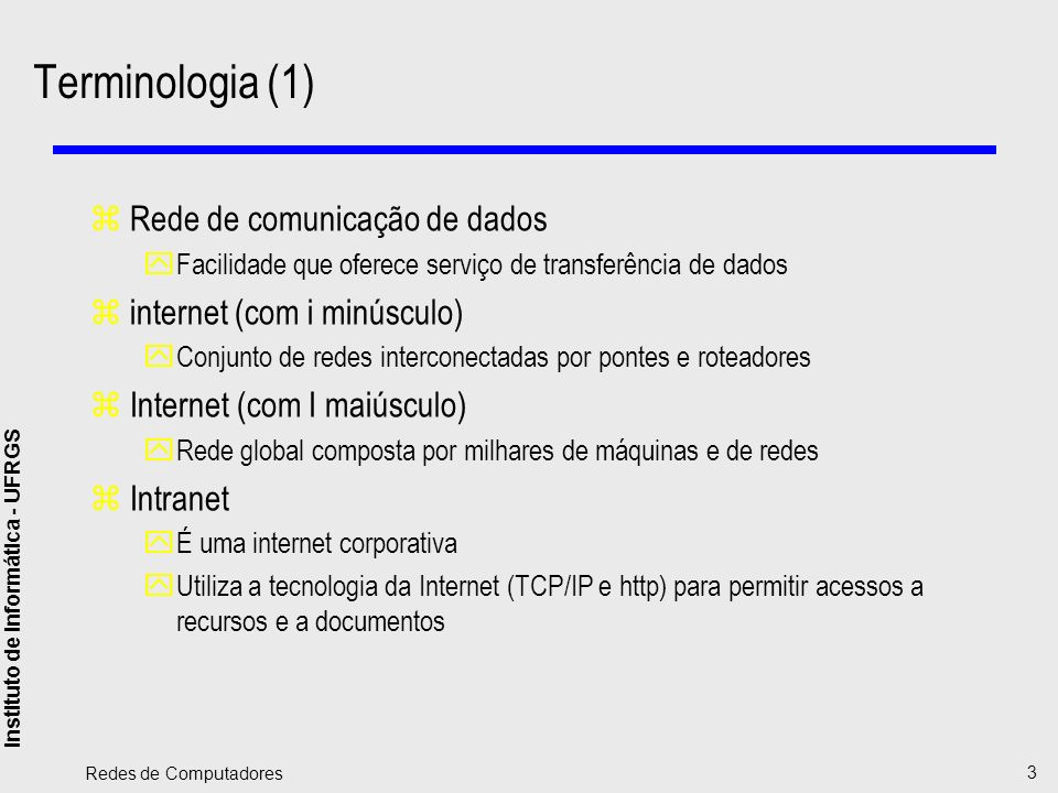 Instituto de Informática - UFRGS Redes de Computadores 4 Terminologia (2) zSistema final yDispositivo conectado a uma ou mais redes yExecuta aplicações e oferece serviços a usuários zSistema intermediário yDispositivo empregado para conectar duas redes yPossibilita a comunicação entre sistemas conectados em redes diferentes