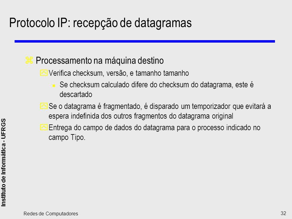Instituto de Informática - UFRGS Redes de Computadores 32 Protocolo IP: recepção de datagramas zProcessamento na máquina destino yVerifica checksum, v