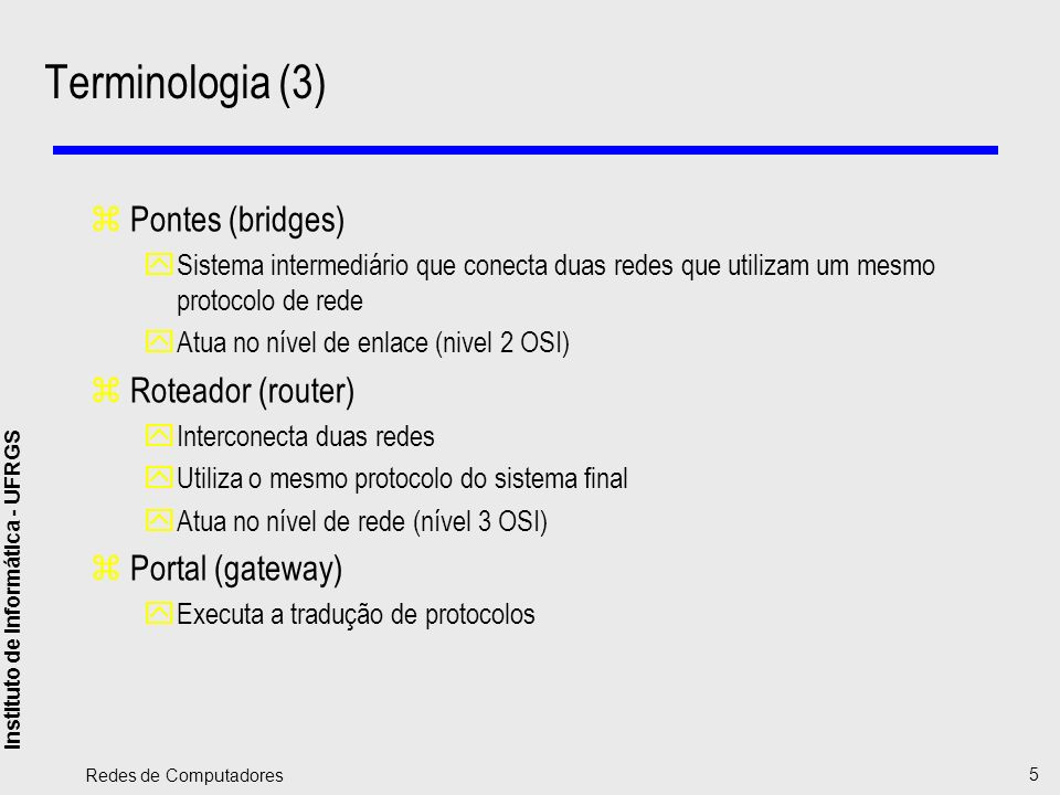 Instituto de Informática - UFRGS Redes de Computadores 5 Terminologia (3) zPontes (bridges) ySistema intermediário que conecta duas redes que utilizam