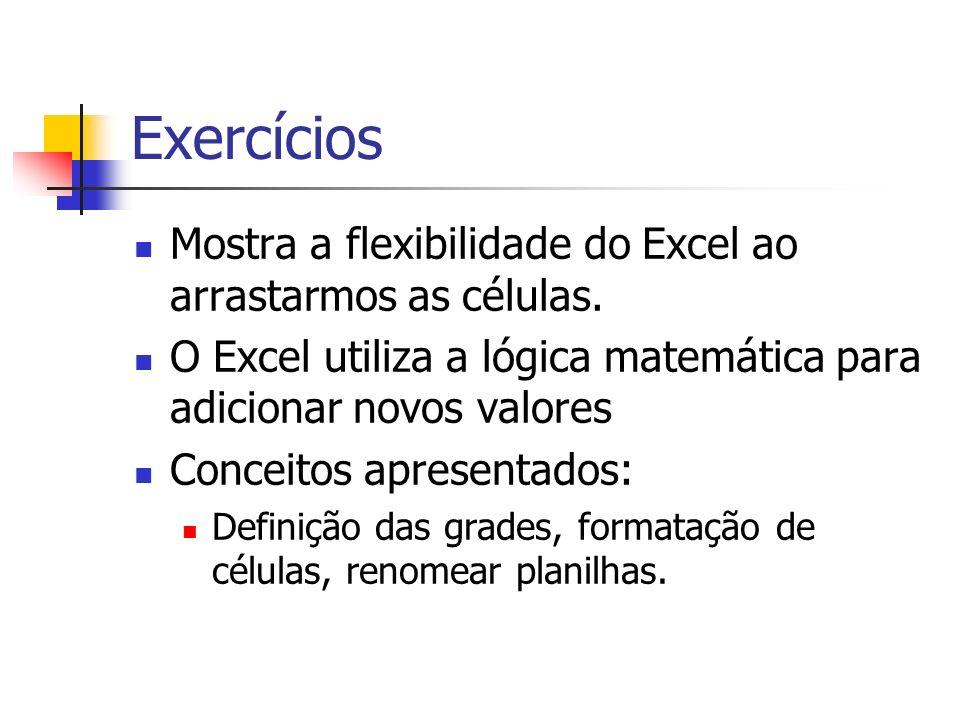 Exercícios Mostra a flexibilidade do Excel ao arrastarmos as células. O Excel utiliza a lógica matemática para adicionar novos valores Conceitos apres
