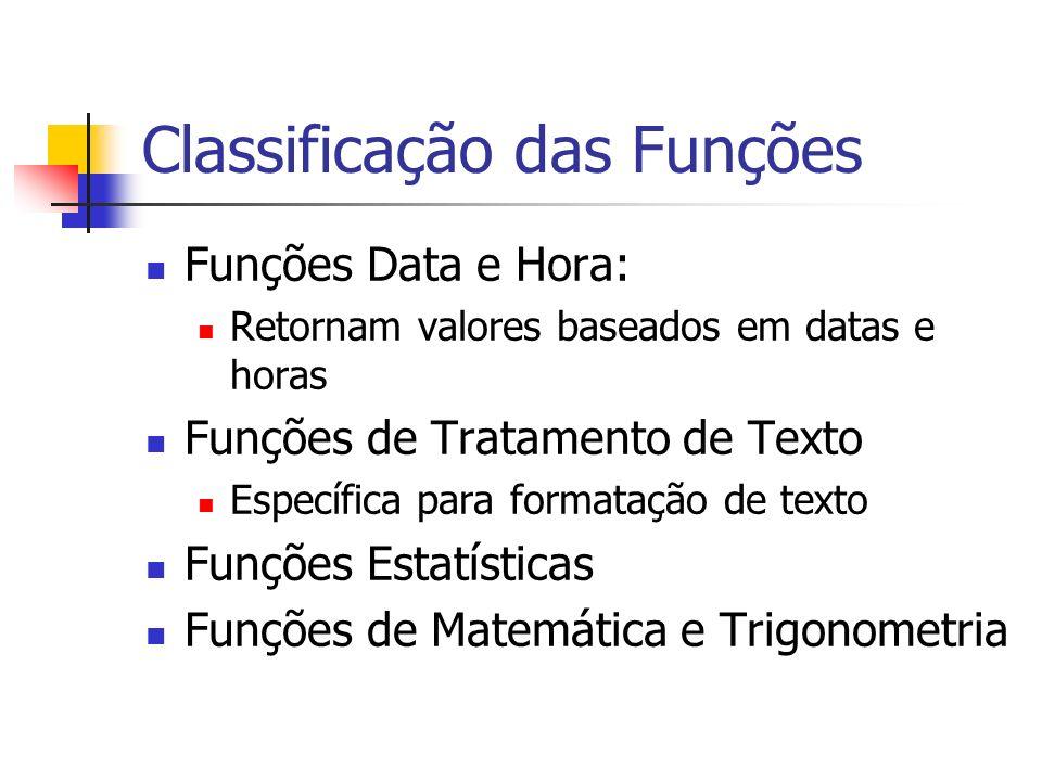 Classificação das Funções Funções Data e Hora: Retornam valores baseados em datas e horas Funções de Tratamento de Texto Específica para formatação de