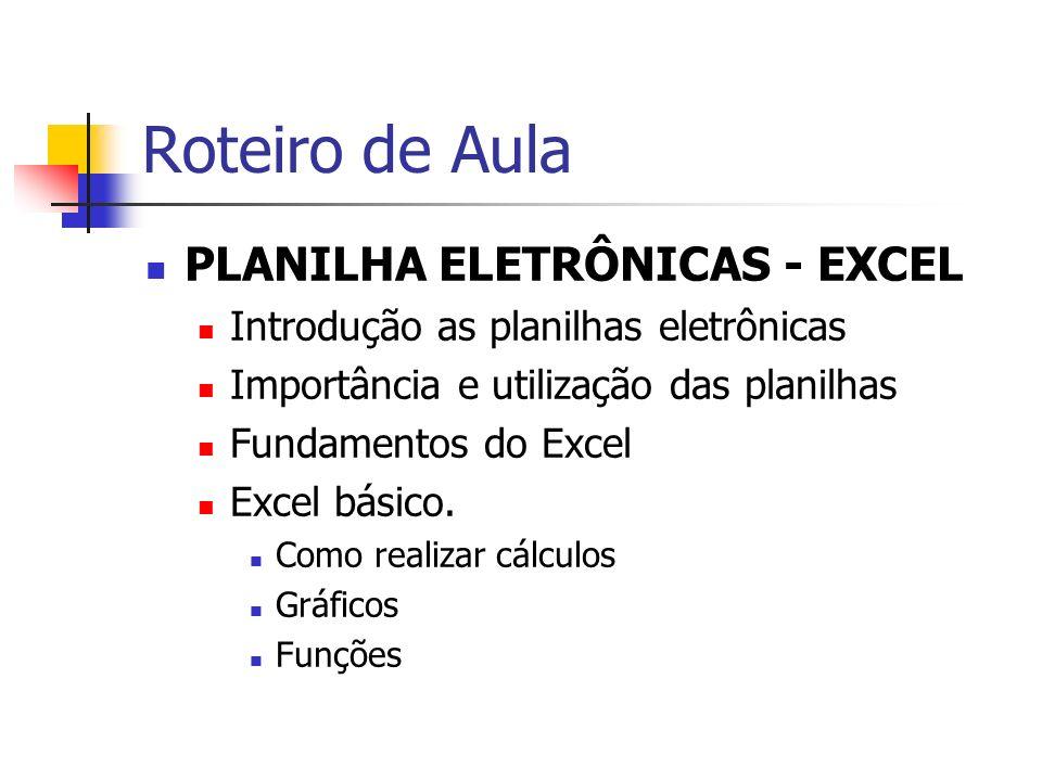 Roteiro de Aula PLANILHA ELETRÔNICAS - EXCEL Introdução as planilhas eletrônicas Importância e utilização das planilhas Fundamentos do Excel Excel bás