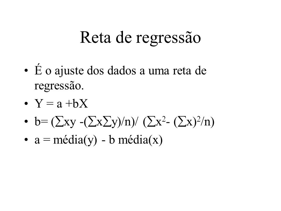Reta de regressão É o ajuste dos dados a uma reta de regressão. Y = a +bX b= ( xy -( x y)/n)/ ( x 2 - ( x) 2 /n) a = média(y) - b média(x)