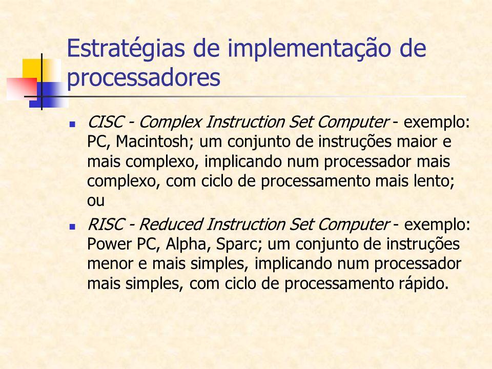 Estratégias de implementação de processadores CISC - Complex Instruction Set Computer - exemplo: PC, Macintosh; um conjunto de instruções maior e mais