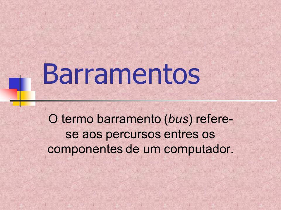 Barramentos O termo barramento (bus) refere- se aos percursos entres os componentes de um computador.