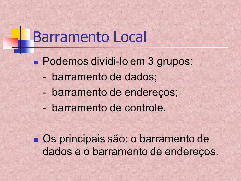Barramento Local Podemos dividi-lo em 3 grupos: - barramento de dados; - barramento de endereços; - barramento de controle. Os principais são: o barra