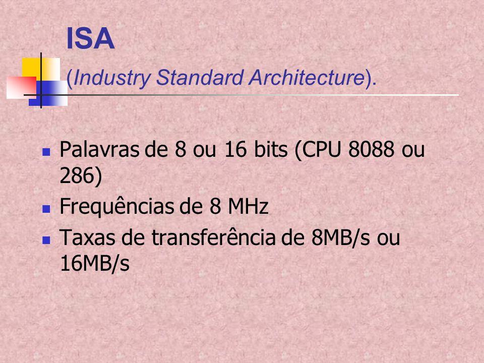 ISA (Industry Standard Architecture). Palavras de 8 ou 16 bits (CPU 8088 ou 286) Frequências de 8 MHz Taxas de transferência de 8MB/s ou 16MB/s