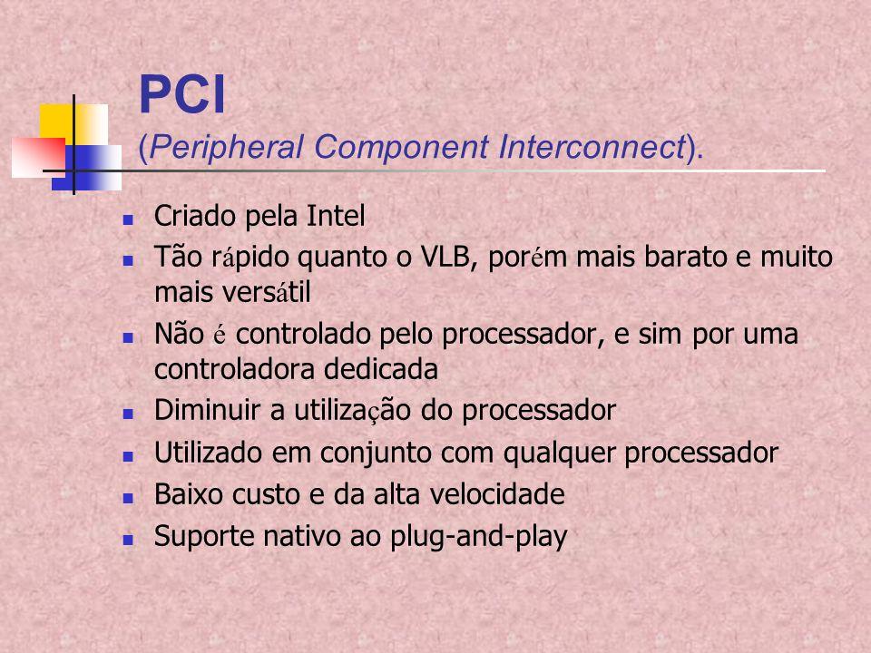 PCI (Peripheral Component Interconnect). Criado pela Intel Tão r á pido quanto o VLB, por é m mais barato e muito mais vers á til Não é controlado pel