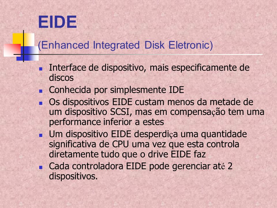 EIDE (Enhanced Integrated Disk Eletronic) Interface de dispositivo, mais especificamente de discos Conhecida por simplesmente IDE Os dispositivos EIDE