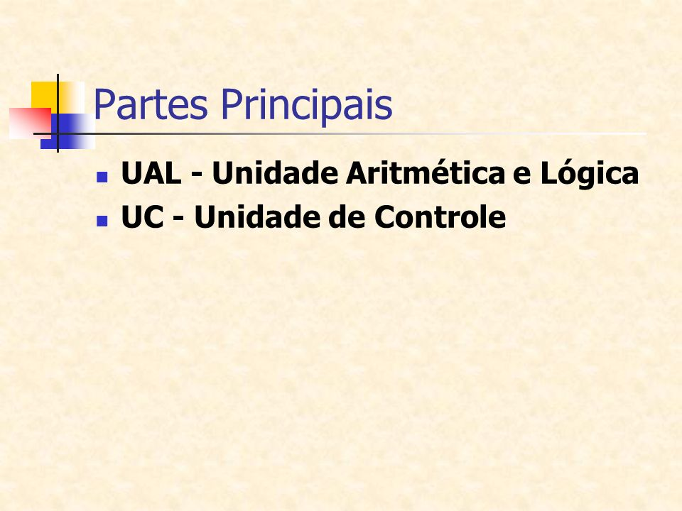 Partes Principais UAL - Unidade Aritmética e Lógica UC - Unidade de Controle