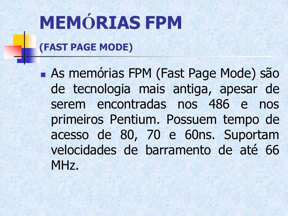 MEM Ó RIAS FPM (FAST PAGE MODE) As memórias FPM (Fast Page Mode) são de tecnologia mais antiga, apesar de serem encontradas nos 486 e nos primeiros Pe