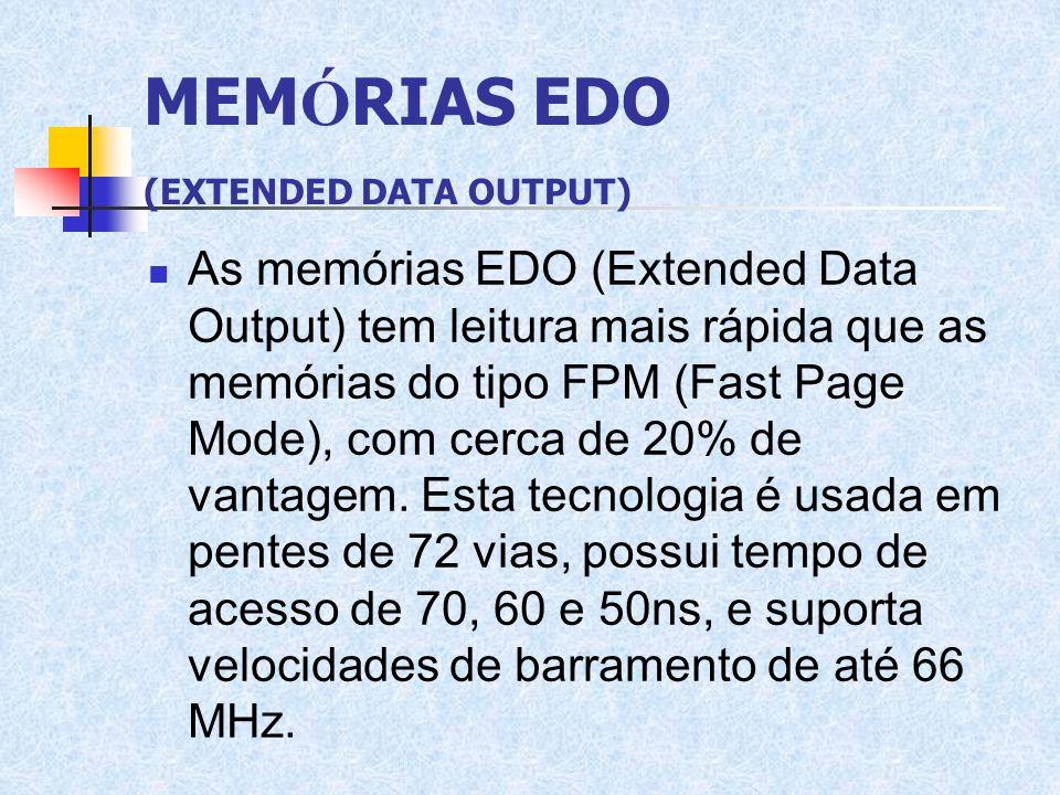 MEM Ó RIAS EDO (EXTENDED DATA OUTPUT) As memórias EDO (Extended Data Output) tem leitura mais rápida que as memórias do tipo FPM (Fast Page Mode), com